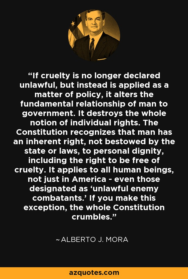If cruelty is no longer declared unlawful, but instead is applied as a matter of policy, it alters the fundamental relationship of man to government. It destroys the whole notion of individual rights. The Constitution recognizes that man has an inherent right, not bestowed by the state or laws, to personal dignity, including the right to be free of cruelty. It applies to all human beings, not just in America - even those designated as 'unlawful enemy combatants.' If you make this exception, the whole Constitution crumbles. - Alberto J. Mora