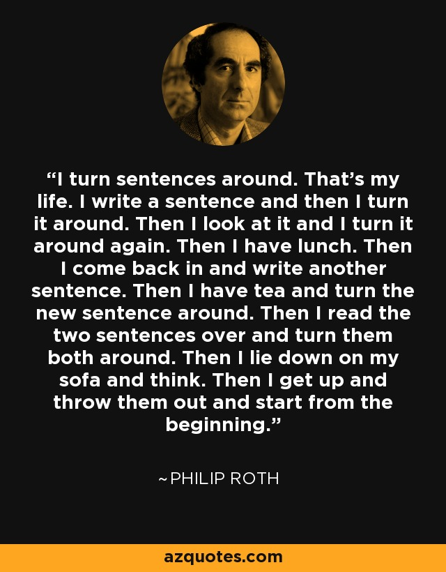 I turn sentences around. That's my life. I write a sentence and then I turn it around. Then I look at it and I turn it around again. Then I have lunch. Then I come back in and write another sentence. Then I have tea and turn the new sentence around. Then I read the two sentences over and turn them both around. Then I lie down on my sofa and think. Then I get up and throw them out and start from the beginning. - Philip Roth
