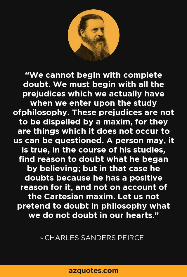 We cannot begin with complete doubt. We must begin with all the prejudices which we actually have when we enter upon the study ofphilosophy. These prejudices are not to be dispelled by a maxim, for they are things which it does not occur to us can be questioned. A person may, it is true, in the course of his studies, find reason to doubt what he began by believing; but in that case he doubts because he has a positive reason for it, and not on account of the Cartesian maxim. Let us not pretend to doubt in philosophy what we do not doubt in our hearts. - Charles Sanders Peirce