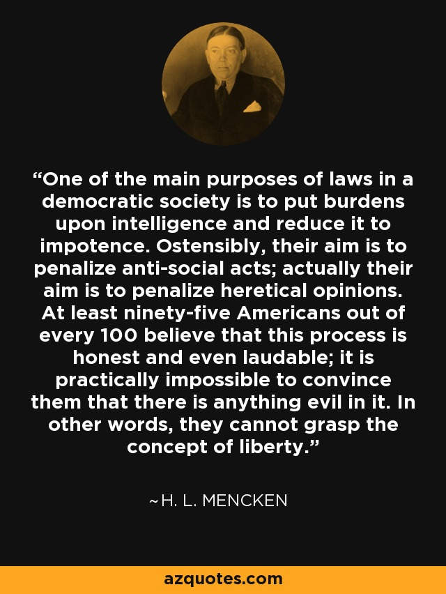 One of the main purposes of laws in a democratic society is to put burdens upon intelligence and reduce it to impotence. Ostensibly, their aim is to penalize anti-social acts; actually their aim is to penalize heretical opinions. At least ninety-five Americans out of every 100 believe that this process is honest and even laudable; it is practically impossible to convince them that there is anything evil in it. In other words, they cannot grasp the concept of liberty. - H. L. Mencken
