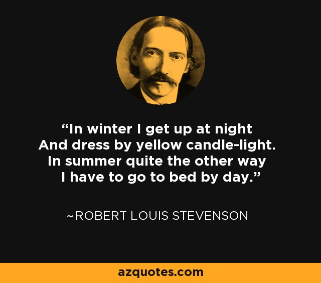 In winter I get up at night And dress by yellow candle-light. In summer quite the other way I have to go to bed by day. - Robert Louis Stevenson