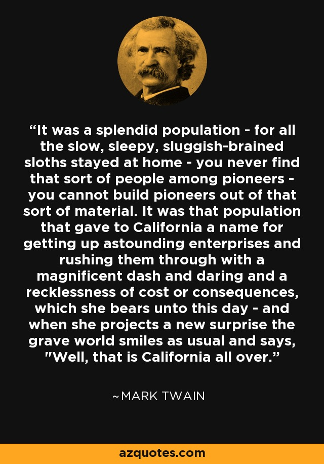 It was a splendid population - for all the slow, sleepy, sluggish-brained sloths stayed at home - you never find that sort of people among pioneers - you cannot build pioneers out of that sort of material. It was that population that gave to California a name for getting up astounding enterprises and rushing them through with a magnificent dash and daring and a recklessness of cost or consequences, which she bears unto this day - and when she projects a new surprise the grave world smiles as usual and says,