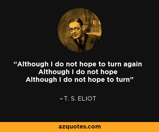 Although I do not hope to turn again Although I do not hope Although I do not hope to turn - T. S. Eliot