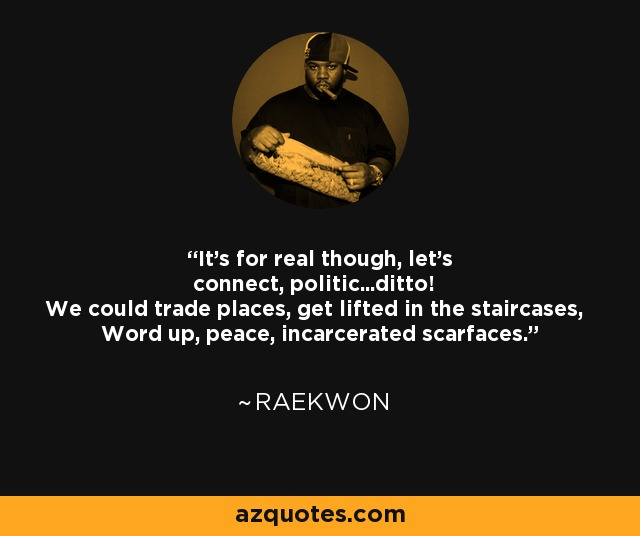 It's for real though, let's connect, politic...ditto! We could trade places, get lifted in the staircases, Word up, peace, incarcerated scarfaces. - Raekwon