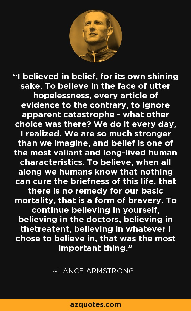 I believed in belief, for its own shining sake. To believe in the face of utter hopelessness, every article of evidence to the contrary, to ignore apparent catastrophe - what other choice was there? We are so much stronger than we imagine, and belief is one of the most valiant and long-lived human characteristics. To believe, when all along we humans know that nothing can cure the briefness of this life, that there is no remedy for our basic mortality, that is a form of bravery. To continue believing in yourself...believing in whatever I chose to believe in, that was the most important thing. - Lance Armstrong