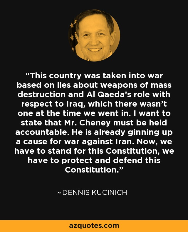 This country was taken into war based on lies about weapons of mass destruction and Al Qaeda's role with respect to Iraq, which there wasn't one at the time we went in. I want to state that Mr. Cheney must be held accountable. He is already ginning up a cause for war against Iran. Now, we have to stand for this Constitution, we have to protect and defend this Constitution. - Dennis Kucinich