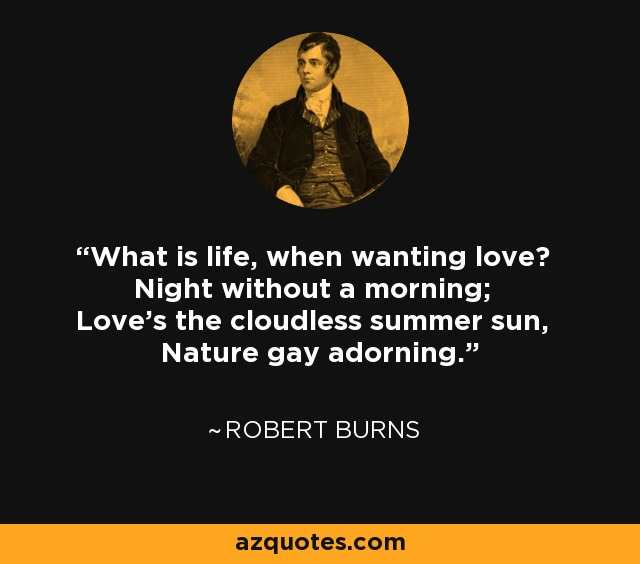 What is life, when wanting love? Night without a morning; Love's the cloudless summer sun, Nature gay adorning. - Robert Burns
