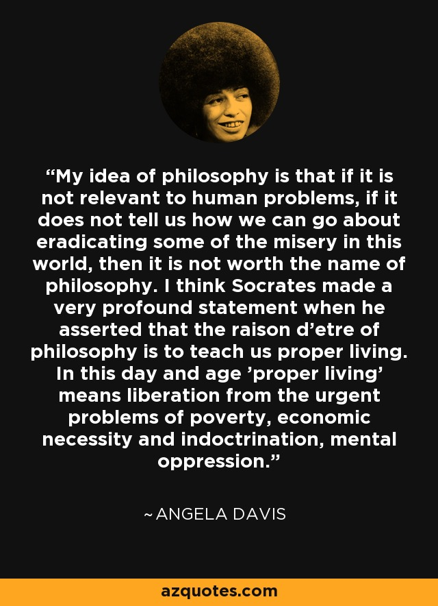 My idea of philosophy is that if it is not relevant to human problems, if it does not tell us how we can go about eradicating some of the misery in this world, then it is not worth the name of philosophy. I think Socrates made a very profound statement when he asserted that the raison d'etre of philosophy is to teach us proper living. In this day and age 'proper living' means liberation from the urgent problems of poverty, economic necessity and indoctrination, mental oppression. - Angela Davis