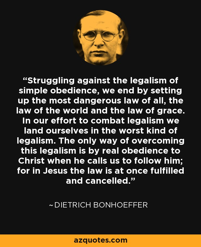 Struggling against the legalism of simple obedience, we end by setting up the most dangerous law of all, the law of the world and the law of grace. In our effort to combat legalism we land ourselves in the worst kind of legalism. The only way of overcoming this legalism is by real obedience to Christ when he calls us to follow him; for in Jesus the law is at once fulfilled and cancelled. - Dietrich Bonhoeffer