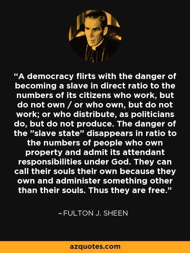A democracy flirts with the danger of becoming a slave in direct ratio to the numbers of its citizens who work, but do not own / or who own, but do not work; or who distribute, as politicians do, but do not produce. The danger of the