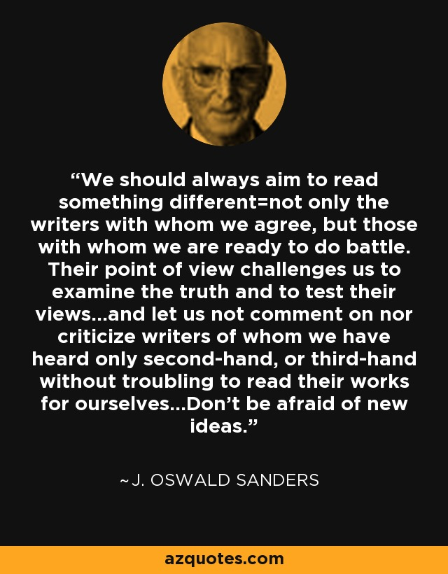 We should always aim to read something different=not only the writers with whom we agree, but those with whom we are ready to do battle. Their point of view challenges us to examine the truth and to test their views...and let us not comment on nor criticize writers of whom we have heard only second-hand, or third-hand without troubling to read their works for ourselves...Don't be afraid of new ideas. - J. Oswald Sanders