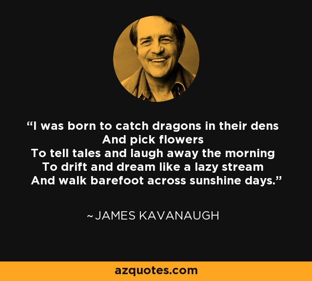 I was born to catch dragons in their dens And pick flowers To tell tales and laugh away the morning To drift and dream like a lazy stream And walk barefoot across sunshine days. - James Kavanaugh