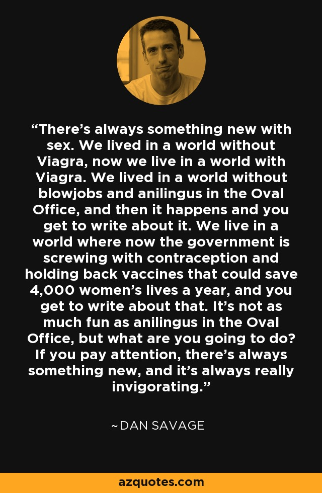 There's always something new with sex. We lived in a world without Viagra, now we live in a world with Viagra. We lived in a world without blowjobs and anilingus in the Oval Office, and then it happens and you get to write about it. We live in a world where now the government is screwing with contraception and holding back vaccines that could save 4,000 women's lives a year, and you get to write about that. It's not as much fun as anilingus in the Oval Office, but what are you going to do? If you pay attention, there's always something new, and it's always really invigorating. - Dan Savage