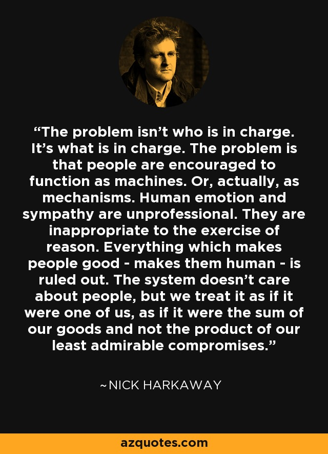 The problem isn't who is in charge. It's what is in charge. The problem is that people are encouraged to function as machines. Or, actually, as mechanisms. Human emotion and sympathy are unprofessional. They are inappropriate to the exercise of reason. Everything which makes people good - makes them human - is ruled out. The system doesn't care about people, but we treat it as if it were one of us, as if it were the sum of our goods and not the product of our least admirable compromises. - Nick Harkaway