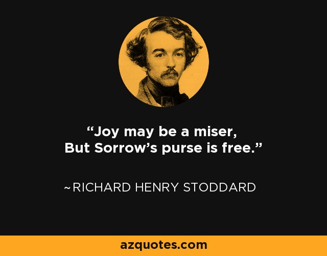 Joy may be a miser, But Sorrow's purse is free. - Richard Henry Stoddard
