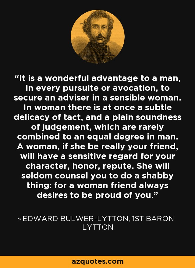 It is a wonderful advantage to a man, in every pursuite or avocation, to secure an adviser in a sensible woman. In woman there is at once a subtle delicacy of tact, and a plain soundness of judgement, which are rarely combined to an equal degree in man. A woman, if she be really your friend, will have a sensitive regard for your character, honor, repute. She will seldom counsel you to do a shabby thing: for a woman friend always desires to be proud of you. - Edward Bulwer-Lytton, 1st Baron Lytton
