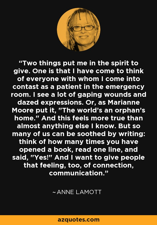 Two things put me in the spirit to give. One is that I have come to think of everyone with whom I come into contast as a patient in the emergency room. I see a lot of gaping wounds and dazed expressions. Or, as Marianne Moore put it,