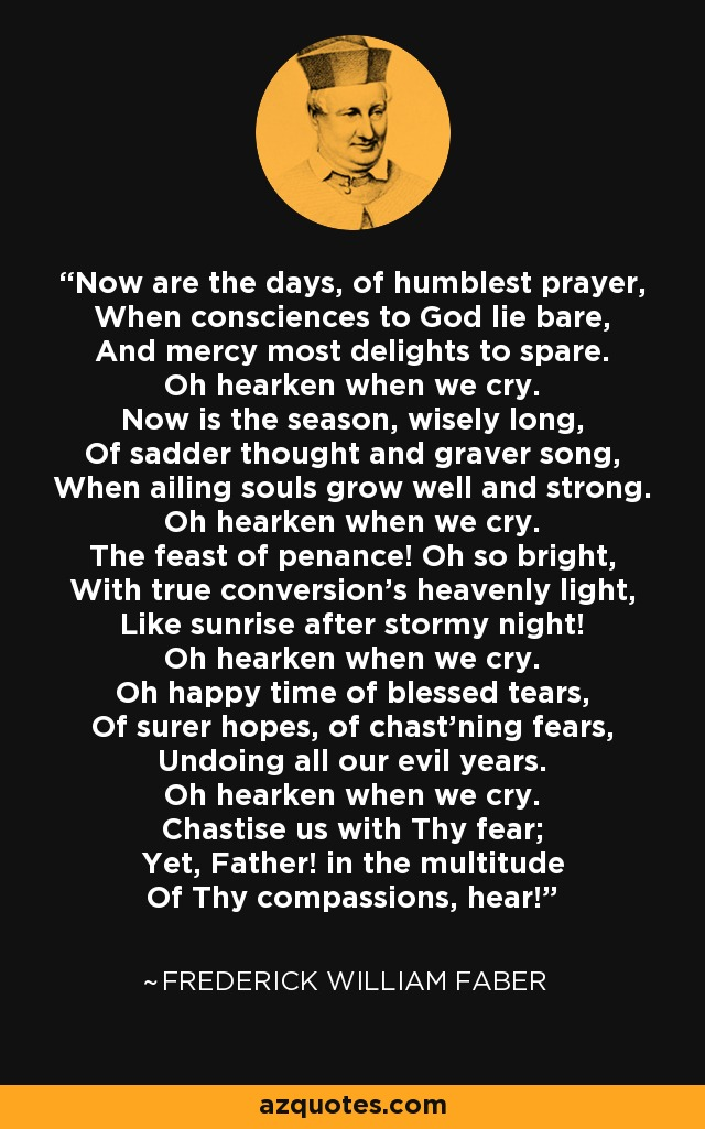 Now are the days, of humblest prayer, When consciences to God lie bare, And mercy most delights to spare. Oh hearken when we cry. Now is the season, wisely long, Of sadder thought and graver song, When ailing souls grow well and strong. Oh hearken when we cry. The feast of penance! Oh so bright, With true conversion's heavenly light, Like sunrise after stormy night! Oh hearken when we cry. Oh happy time of blessed tears, Of surer hopes, of chast'ning fears, Undoing all our evil years. Oh hearken when we cry. Chastise us with Thy fear; Yet, Father! in the multitude Of Thy compassions, hear! - Frederick William Faber