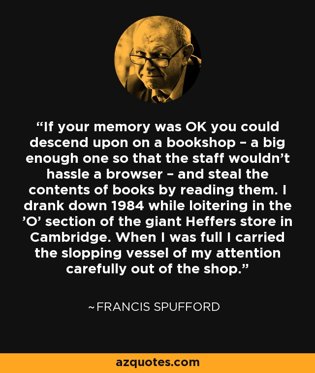 If your memory was OK you could descend upon on a bookshop – a big enough one so that the staff wouldn't hassle a browser – and steal the contents of books by reading them. I drank down 1984 while loitering in the 'O' section of the giant Heffers store in Cambridge. When I was full I carried the slopping vessel of my attention carefully out of the shop. - Francis Spufford