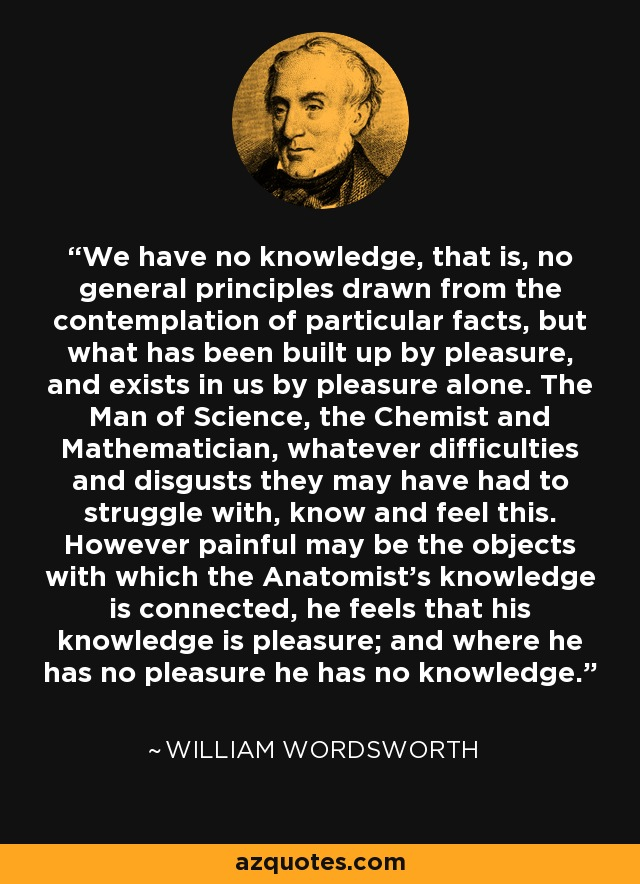 We have no knowledge, that is, no general principles drawn from the contemplation of particular facts, but what has been built up by pleasure, and exists in us by pleasure alone. The Man of Science, the Chemist and Mathematician, whatever difficulties and disgusts they may have had to struggle with, know and feel this. However painful may be the objects with which the Anatomist's knowledge is connected, he feels that his knowledge is pleasure; and where he has no pleasure he has no knowledge. - William Wordsworth