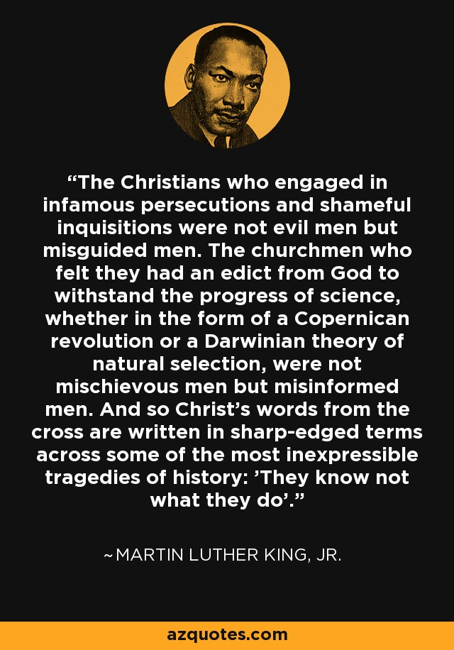The Christians who engaged in infamous persecutions and shameful inquisitions were not evil men but misguided men. The churchmen who felt they had an edict from God to withstand the progress of science, whether in the form of a Copernican revolution or a Darwinian theory of natural selection, were not mischievous men but misinformed men. And so Christ's words from the cross are written in sharp-edged terms across some of the most inexpressible tragedies of history: 'They know not what they do'. - Martin Luther King, Jr.