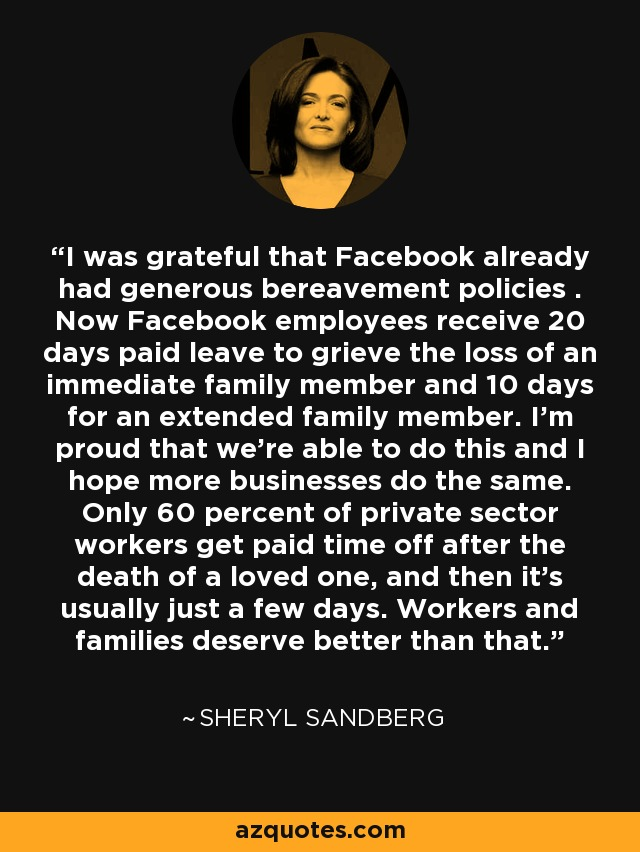 I was grateful that Facebook already had generous bereavement policies . Now Facebook employees receive 20 days paid leave to grieve the loss of an immediate family member and 10 days for an extended family member. I'm proud that we're able to do this and I hope more businesses do the same. Only 60 percent of private sector workers get paid time off after the death of a loved one, and then it's usually just a few days. Workers and families deserve better than that. - Sheryl Sandberg