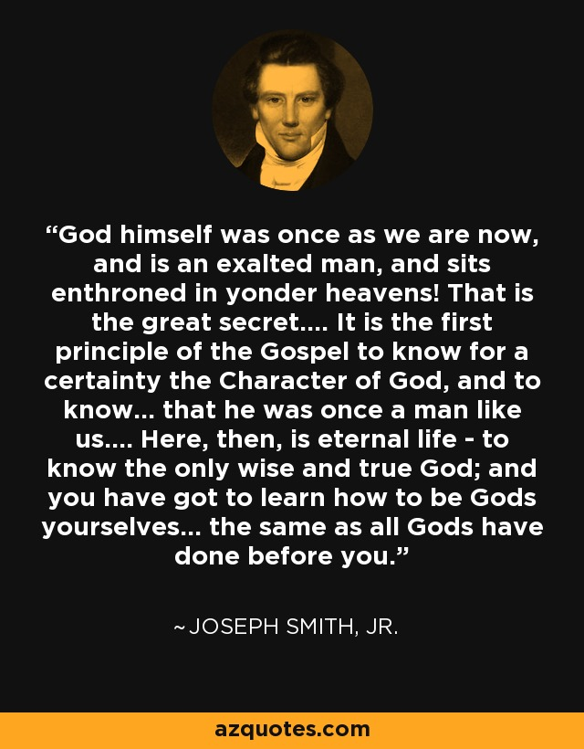 God himself was once as we are now, and is an exalted man, and sits enthroned in yonder heavens! That is the great secret.... It is the first principle of the Gospel to know for a certainty the Character of God, and to know... that he was once a man like us.... Here, then, is eternal life - to know the only wise and true God; and you have got to learn how to be Gods yourselves... the same as all Gods have done before you. - Joseph Smith, Jr.