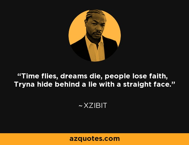 Time flies, dreams die, people lose faith, Tryna hide behind a lie with a straight face. - Xzibit