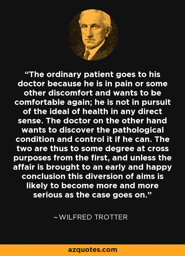 The ordinary patient goes to his doctor because he is in pain or some other discomfort and wants to be comfortable again; he is not in pursuit of the ideal of health in any direct sense. The doctor on the other hand wants to discover the pathological condition and control it if he can. The two are thus to some degree at cross purposes from the first, and unless the affair is brought to an early and happy conclusion this diversion of aims is likely to become more and more serious as the case goes on. - Wilfred Trotter