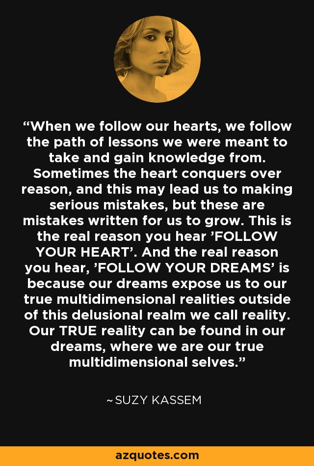 When we follow our hearts, we follow the path of lessons we were meant to take and gain knowledge from. Sometimes the heart conquers over reason, and this may lead us to making serious mistakes, but these are mistakes written for us to grow. This is the real reason you hear 'FOLLOW YOUR HEART'. And the real reason you hear, 'FOLLOW YOUR DREAMS' is because our dreams expose us to our true multidimensional realities outside of this delusional realm we call reality. Our TRUE reality can be found in our dreams, where we are our true multidimensional selves. - Suzy Kassem