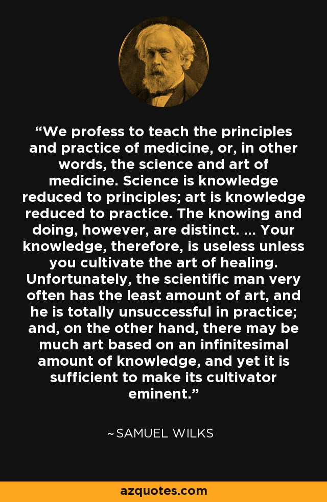 We profess to teach the principles and practice of medicine, or, in other words, the science and art of medicine. Science is knowledge reduced to principles; art is knowledge reduced to practice. The knowing and doing, however, are distinct. ... Your knowledge, therefore, is useless unless you cultivate the art of healing. Unfortunately, the scientific man very often has the least amount of art, and he is totally unsuccessful in practice; and, on the other hand, there may be much art based on an infinitesimal amount of knowledge, and yet it is sufficient to make its cultivator eminent. - Samuel Wilks