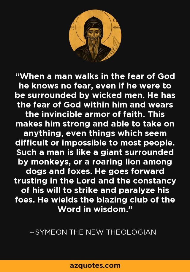 When a man walks in the fear of God he knows no fear, even if he were to be surrounded by wicked men. He has the fear of God within him and wears the invincible armor of faith. This makes him strong and able to take on anything, even things which seem difficult or impossible to most people. Such a man is like a giant surrounded by monkeys, or a roaring lion among dogs and foxes. He goes forward trusting in the Lord and the constancy of his will to strike and paralyze his foes. He wields the blazing club of the Word in wisdom. - Symeon the New Theologian