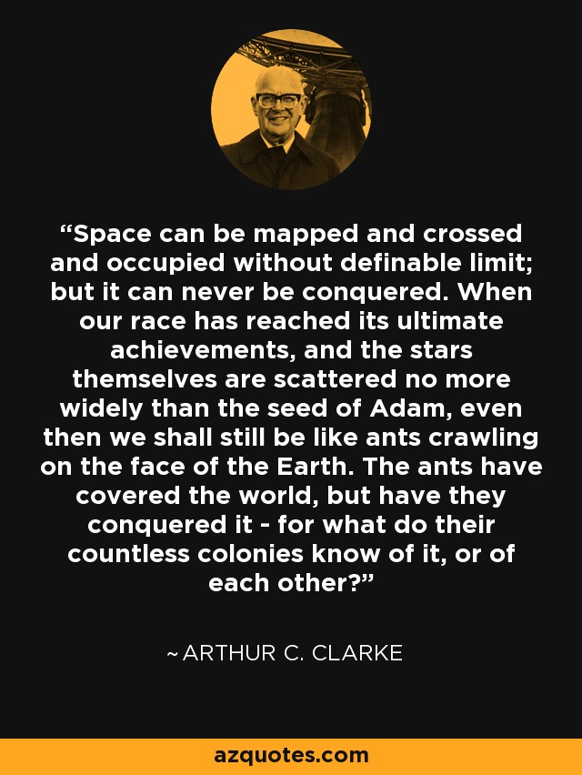 Space can be mapped and crossed and occupied without definable limit; but it can never be conquered. When our race has reached its ultimate achievements, and the stars themselves are scattered no more widely than the seed of Adam, even then we shall still be like ants crawling on the face of the Earth. The ants have covered the world, but have they conquered it - for what do their countless colonies know of it, or of each other? - Arthur C. Clarke