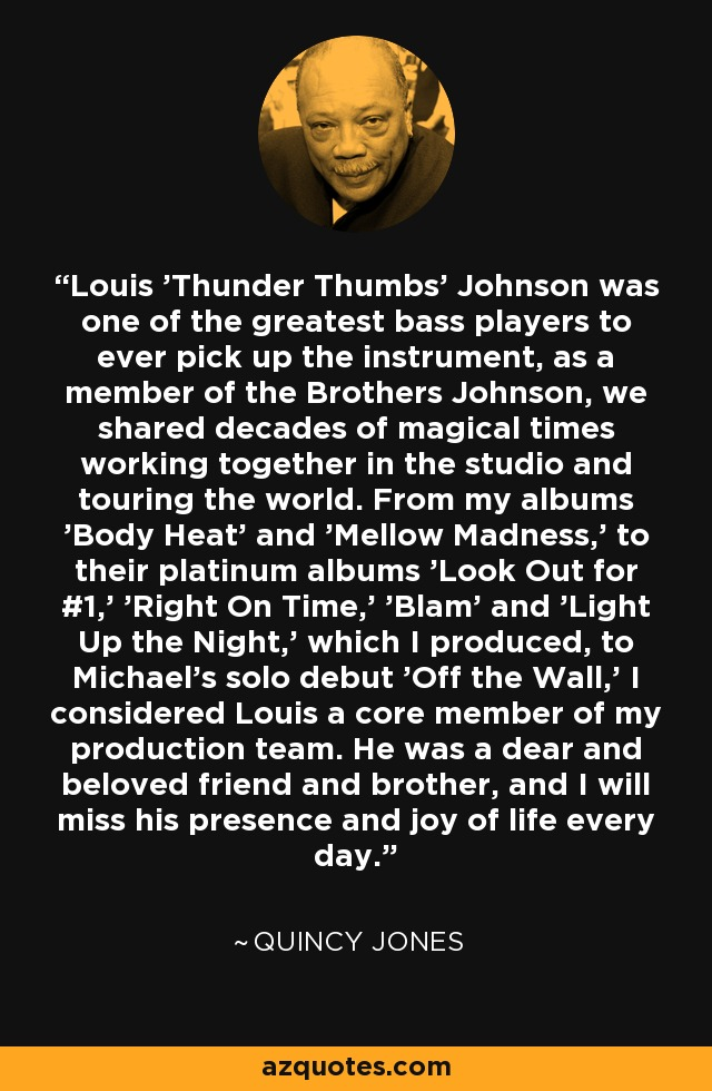 Louis 'Thunder Thumbs' Johnson was one of the greatest bass players to ever pick up the instrument, as a member of the Brothers Johnson, we shared decades of magical times working together in the studio and touring the world. From my albums 'Body Heat' and 'Mellow Madness,' to their platinum albums 'Look Out for #1,' 'Right On Time,' 'Blam' and 'Light Up the Night,' which I produced, to Michael's solo debut 'Off the Wall,' I considered Louis a core member of my production team. He was a dear and beloved friend and brother, and I will miss his presence and joy of life every day. - Quincy Jones