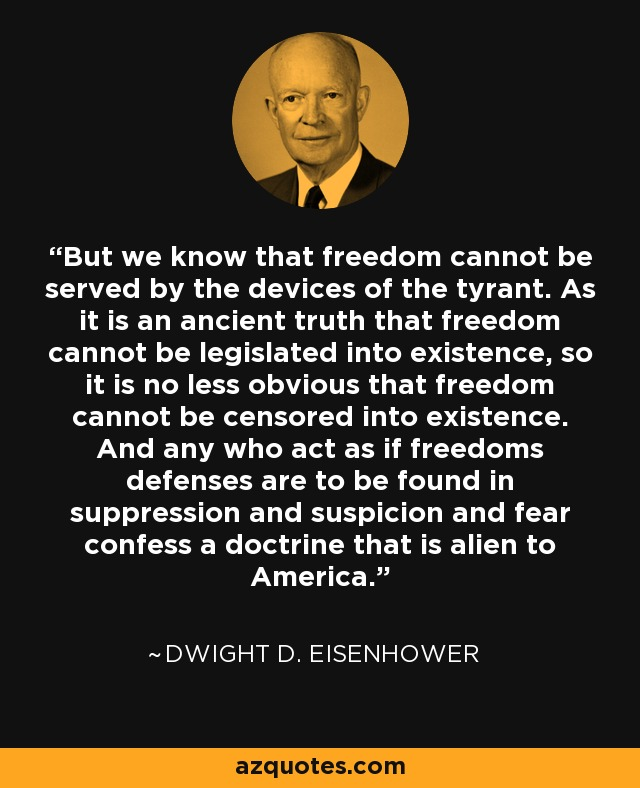 But we know that freedom cannot be served by the devices of the tyrant. As it is an ancient truth that freedom cannot be legislated into existence, so it is no less obvious that freedom cannot be censored into existence. And any who act as if freedoms defenses are to be found in suppression and suspicion and fear confess a doctrine that is alien to America. - Dwight D. Eisenhower