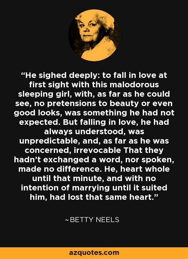 He sighed deeply: to fall in love at first sight with this malodorous sleeping girl, with, as far as he could see, no pretensions to beauty or even good looks, was something he had not expected. But falling in love, he had always understood, was unpredictable, and, as far as he was concerned, irrevocable That they hadn't exchanged a word, nor spoken, made no difference. He, heart whole until that minute, and with no intention of marrying until it suited him, had lost that same heart. - Betty Neels