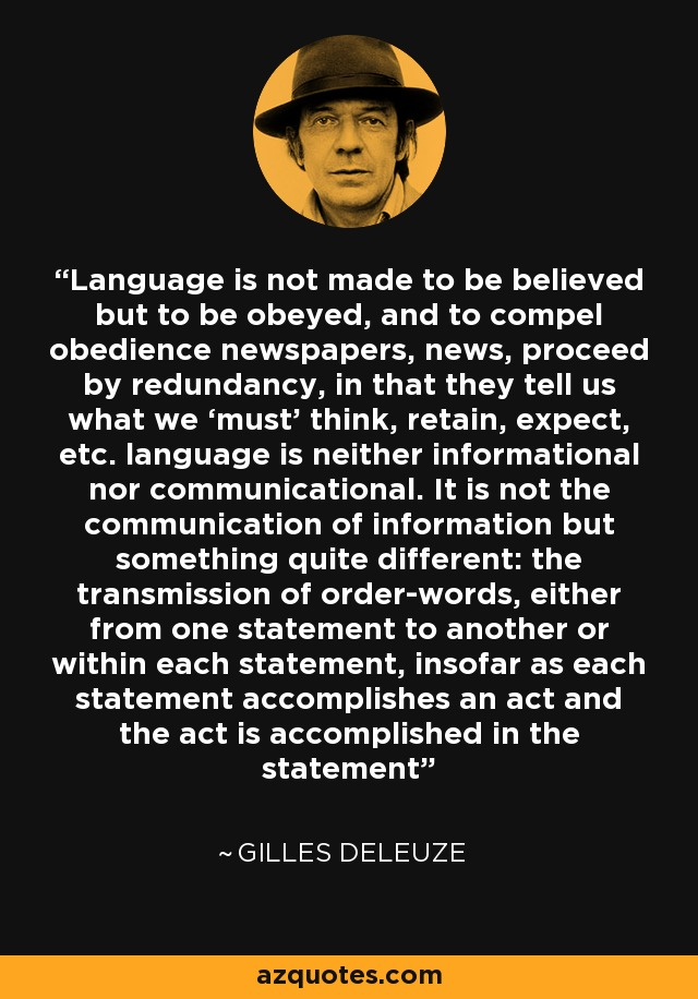 Language is not made to be believed but to be obeyed, and to compel obedience newspapers, news, proceed by redundancy, in that they tell us what we 'must' think, retain, expect, etc. language is neither informational nor communicational. It is not the communication of information but something quite different: the transmission of order-words, either from one statement to another or within each statement, insofar as each statement accomplishes an act and the act is accomplished in the statement - Gilles Deleuze
