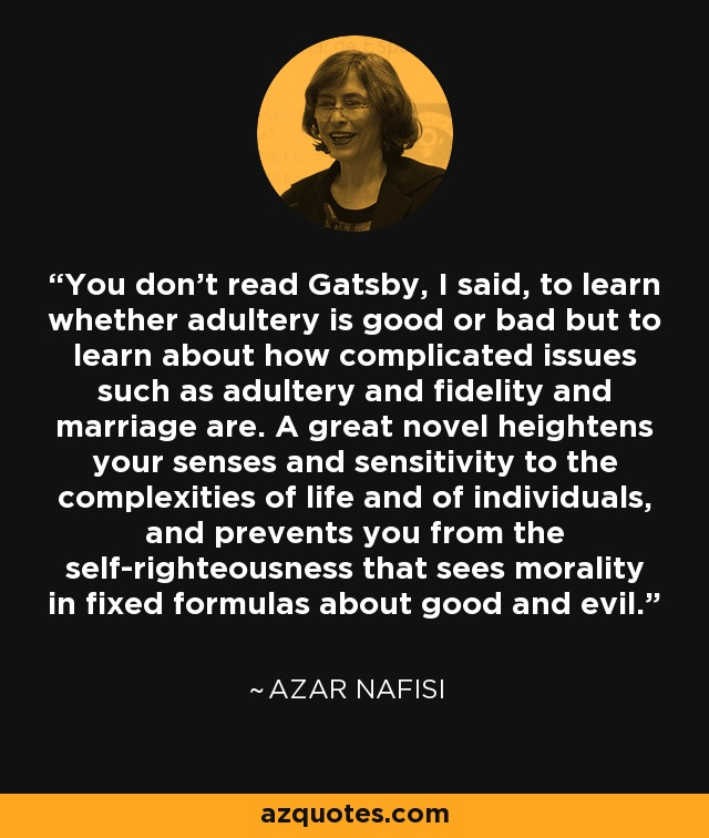 You don't read Gatsby, I said, to learn whether adultery is good or bad but to learn about how complicated issues such as adultery and fidelity and marriage are. A great novel heightens your senses and sensitivity to the complexities of life and of individuals, and prevents you from the self-righteousness that sees morality in fixed formulas about good and evil. - Azar Nafisi