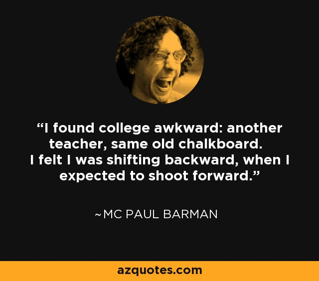 I found college awkward: another teacher, same old chalkboard. I felt I was shifting backward, when I expected to shoot forward. - MC Paul Barman