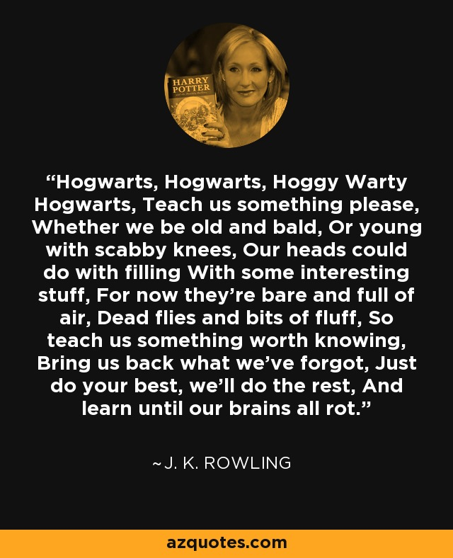 Hogwarts, Hogwarts, Hoggy Warty Hogwarts, Teach us something please, Whether we be old and bald, Or young with scabby knees, Our heads could do with filling With some interesting stuff, For now they're bare and full of air, Dead flies and bits of fluff, So teach us something worth knowing, Bring us back what we've forgot, Just do your best, we'll do the rest, And learn until our brains all rot. - J. K. Rowling
