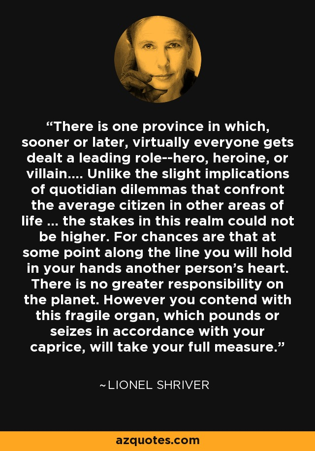There is one province in which, sooner or later, virtually everyone gets dealt a leading role--hero, heroine, or villain.... Unlike the slight implications of quotidian dilemmas that confront the average citizen in other areas of life ... the stakes in this realm could not be higher. For chances are that at some point along the line you will hold in your hands another person's heart. There is no greater responsibility on the planet. However you contend with this fragile organ, which pounds or seizes in accordance with your caprice, will take your full measure. - Lionel Shriver