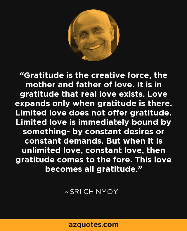 Gratitude is the creative force, the mother and father of love. It is in gratitude that real love exists. Love expands only when gratitude is there. Limited love does not offer gratitude. Limited love is immediately bound by something- by constant desires or constant demands. But when it is unlimited love, constant love, then gratitude comes to the fore. This love becomes all gratitude. - Sri Chinmoy