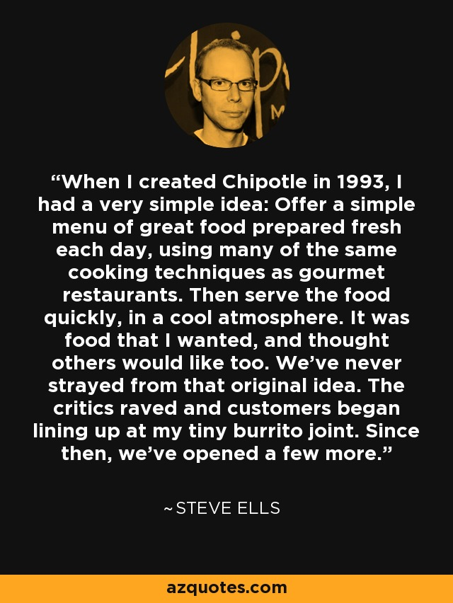 When I created Chipotle in 1993, I had a very simple idea: Offer a simple menu of great food prepared fresh each day, using many of the same cooking techniques as gourmet restaurants. Then serve the food quickly, in a cool atmosphere. It was food that I wanted, and thought others would like too. We've never strayed from that original idea. The critics raved and customers began lining up at my tiny burrito joint. Since then, we've opened a few more. - Steve Ells