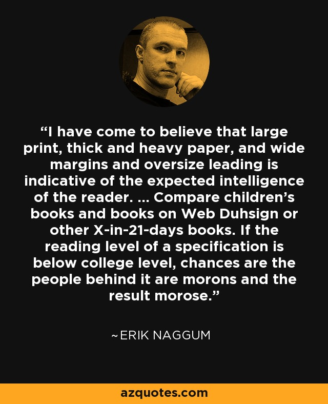 I have come to believe that large print, thick and heavy paper, and wide margins and oversize leading is indicative of the expected intelligence of the reader. … Compare children's books and books on Web Duhsign or other X-in-21-days books. If the reading level of a specification is below college level, chances are the people behind it are morons and the result morose. - Erik Naggum