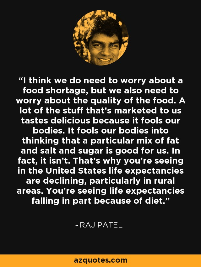 I think we do need to worry about a food shortage, but we also need to worry about the quality of the food. A lot of the stuff that's marketed to us tastes delicious because it fools our bodies. It fools our bodies into thinking that a particular mix of fat and salt and sugar is good for us. In fact, it isn't. That's why you're seeing in the United States life expectancies are declining, particularly in rural areas. You're seeing life expectancies falling in part because of diet. - Raj Patel