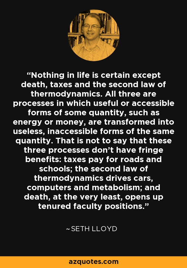 Nothing in life is certain except death, taxes and the second law of thermodynamics. All three are processes in which useful or accessible forms of some quantity, such as energy or money, are transformed into useless, inaccessible forms of the same quantity. That is not to say that these three processes don't have fringe benefits: taxes pay for roads and schools; the second law of thermodynamics drives cars, computers and metabolism; and death, at the very least, opens up tenured faculty positions. - Seth Lloyd