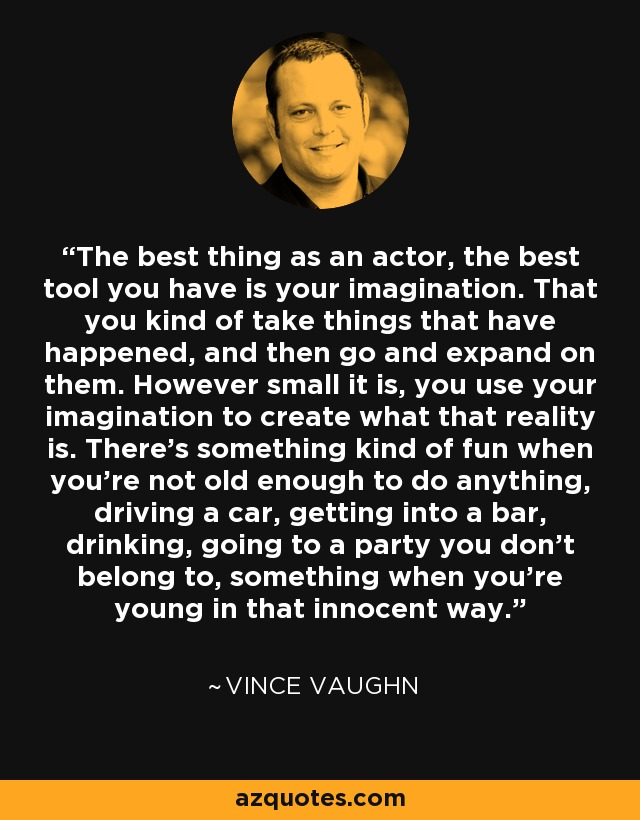 The best thing as an actor, the best tool you have is your imagination. That you kind of take things that have happened, and then go and expand on them. However small it is, you use your imagination to create what that reality is. There's something kind of fun when you're not old enough to do anything, driving a car, getting into a bar, drinking, going to a party you don't belong to, something when you're young in that innocent way. - Vince Vaughn