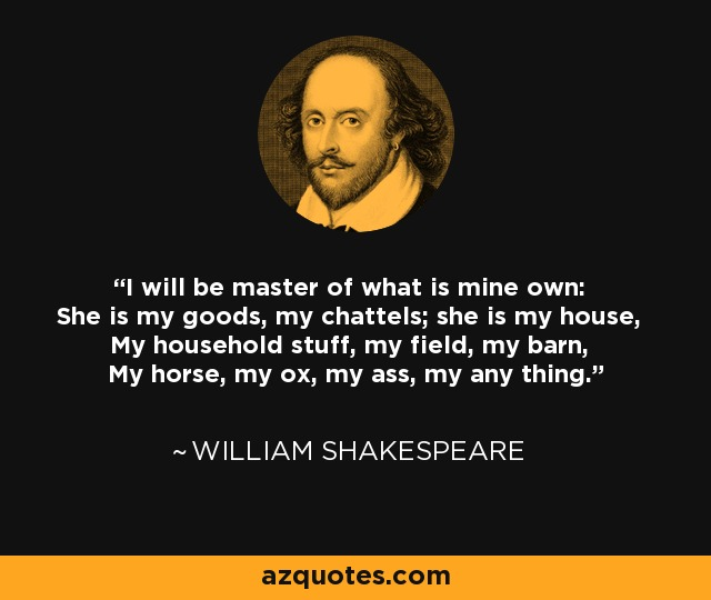 I will be master of what is mine own: She is my goods, my chattels; she is my house, My household stuff, my field, my barn, My horse, my ox, my ass, my any thing. - William Shakespeare