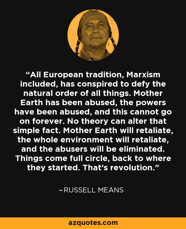 All European tradition, Marxism included, has conspired to defy the natural order of all things. Mother Earth has been abused, the powers have been abused, and this cannot go on forever. No theory can alter that simple fact. Mother Earth will retaliate, the whole environment will retaliate, and the abusers will be eliminated. Things come full circle, back to where they started. That's revolution. - Russell Means
