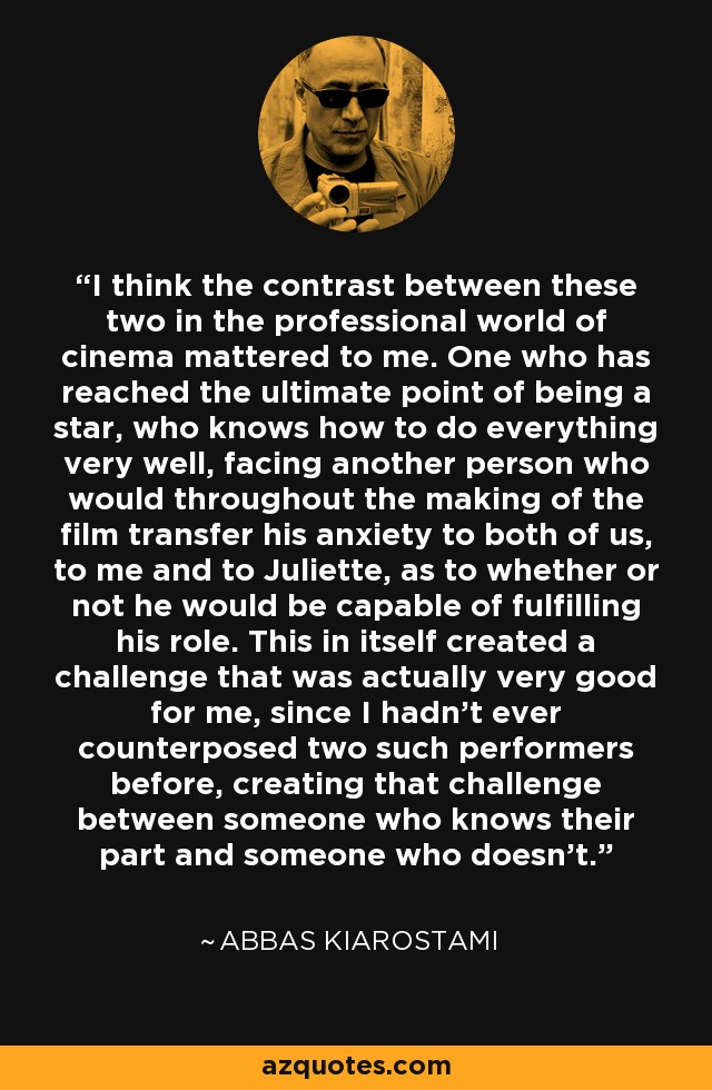 I think the contrast between these two in the professional world of cinema mattered to me. One who has reached the ultimate point of being a star, who knows how to do everything very well, facing another person who would throughout the making of the film transfer his anxiety to both of us, to me and to Juliette, as to whether or not he would be capable of fulfilling his role. This in itself created a challenge that was actually very good for me, since I hadn't ever counterposed two such performers before, creating that challenge between someone who knows their part and someone who doesn't. - Abbas Kiarostami